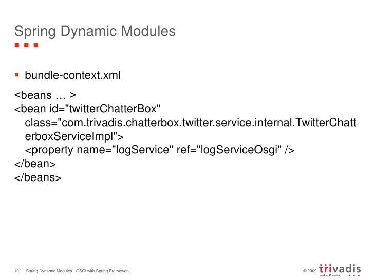 Spring Dynamic Modules<br />bundle-context.xml<br />&lt;beans … &gt;<br />&lt;bean id=&quot;twitterChatterBox&quot;class=&...