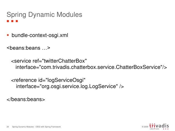 Spring Dynamic Modules<br />bundle-context-osgi.xml<br />&lt;beans:beans …&gt;<br />   &lt;service ref=&quot;twitterChatte...
