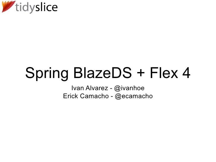 Spring BlazeDS + Flex 4         Ivan Alvarez - @ivanhoe      Erick Camacho - @ecamacho
