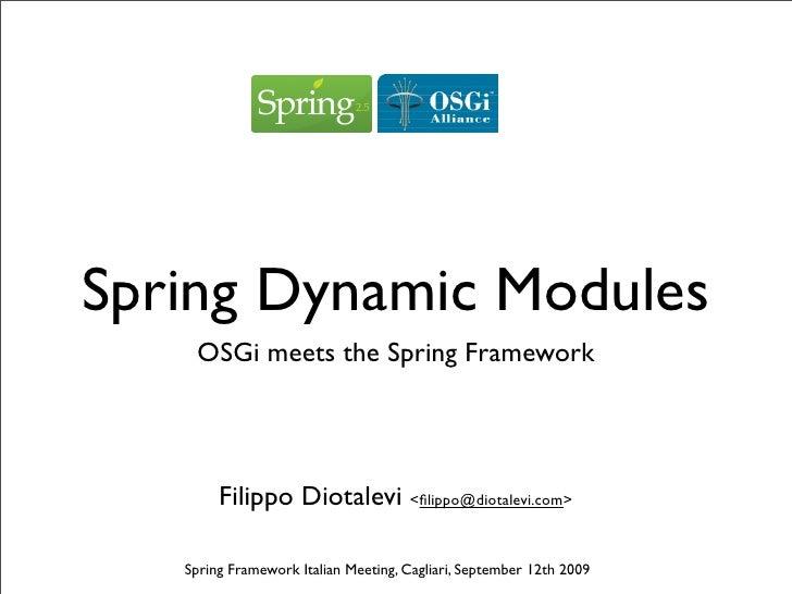 Spring Dynamic Modules     OSGi meets the Spring Framework             Filippo Diotalevi <filippo@diotalevi.com>     Spring...