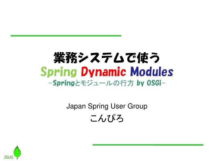 業務システムで使う Spring Dynamic Modules  -Springとモジュールの行方 by OSGi-       Japan Spring User Group           こんぴろ
