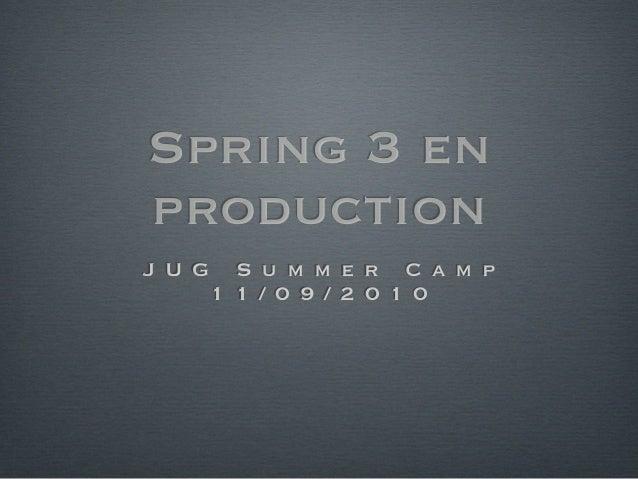 Spring 3 en production J U G S u m m e r C a m p 1 1 / 0 9 / 2 0 1 0