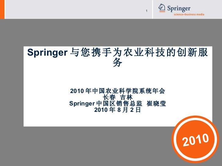 Springer 与您携手为农业科技的创新服务 2010 年中国农业科学院系统年会 长春 吉林 Springer 中国区销售总监 崔晓莹 2010 年 8 月 2 日 2010