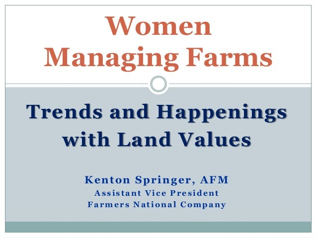 Trends and Happenings with Land Values Kenton Springer, AFM Assistant Vice President Farmers National Company Women Managi...