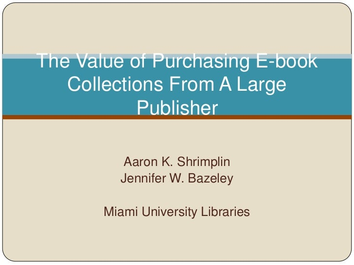 The Value of Purchasing E-book   Collections From A Large           Publisher          Aaron K. Shrimplin         Jennifer...