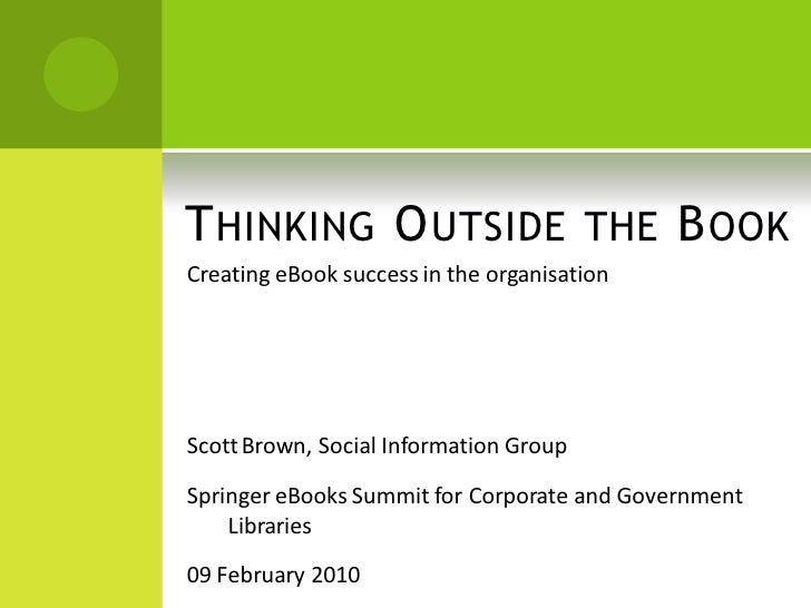 T HINKING O UTSIDE THE B OOK Creating eBook success in the organisation     Scott Brown, Social Information Group  Springe...