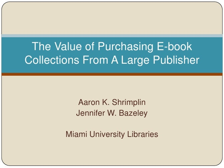 The Value of Purchasing E-bookCollections From A Large Publisher           Aaron K. Shrimplin          Jennifer W. Bazeley...