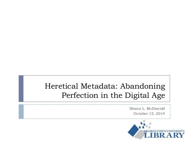Heretical Metadata: Abandoning  Perfection in the Digital Age  Shana L. McDanold  October 15, 2014