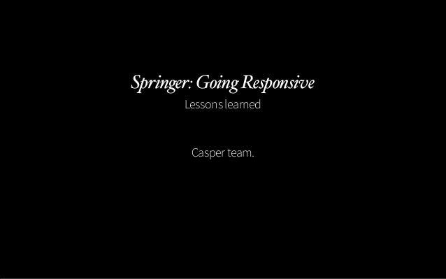Springer: Going Responsive       Lessons learned        Casper team.