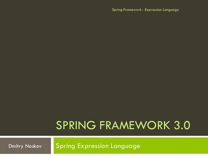 Spring Framework - Expression Language                SPRING FRAMEWORK 3.0Dmitry Noskov   Spring Expression Language