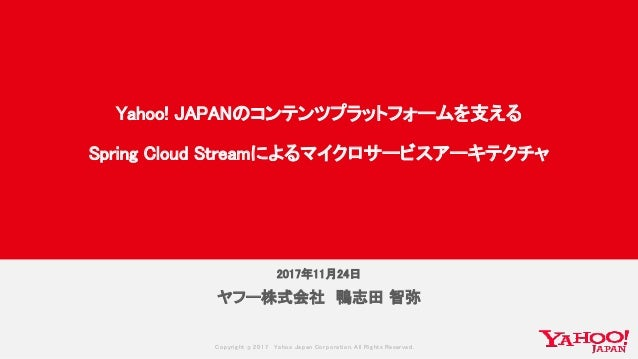 Copyrig ht © 2017 Yahoo Japan Corporation. All Rig hts Reserved. 2017年11月24日 ヤフー株式会社 鴨志田 智弥 Yahoo! JAPANのコンテンツプラットフォームを支える...