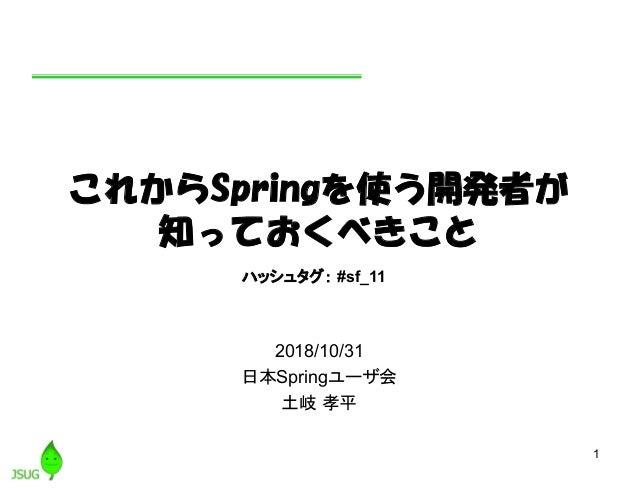 1 これからSpringを使う開発者が 知っておくべきこと 2018/10/31 日本Springユーザ会 土岐 孝平 ハッシュタグ: #sf_11