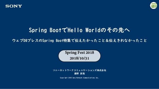 Spring BootでHello Worldのその先へ ソニーネットワークコミュニケーションズ株式会社 藤野 真聡 Copyright 2018 Sony Network Communications Inc. ウェブDBプレスのSpring...