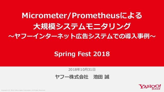 Copyright (C) 2018 Yahoo Japan Corporation. All Rights Reserved. 2018年10月31日 ヤフー株式会社 池田 誠 Micrometer/Prometheusによる 大規模システム...