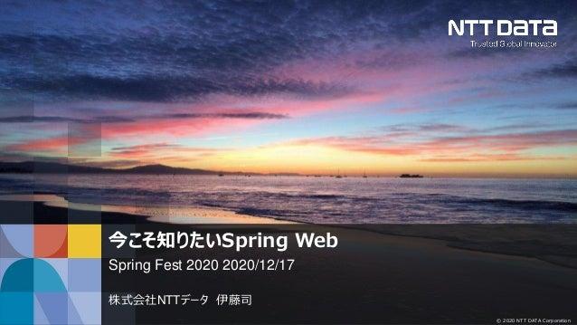 © 2020 NTT DATA Corporation 今こそ知りたいSpring Web Spring Fest 2020 2020/12/17 株式会社NTTデータ 伊藤司