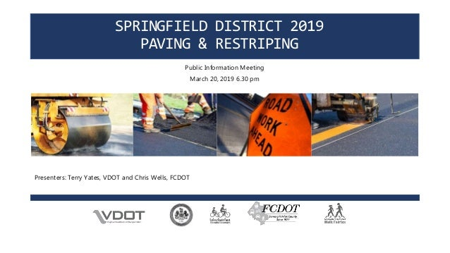 SPRINGFIELD DISTRICT 2019 PAVING & RESTRIPING Public Information Meeting March 20, 2019 6.30 pm Presenters: Terry Yates, V...