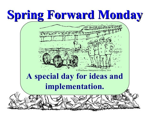 Spring Forward Monday  © Performance Management Company, 2014  A special day for ideas and implementation.