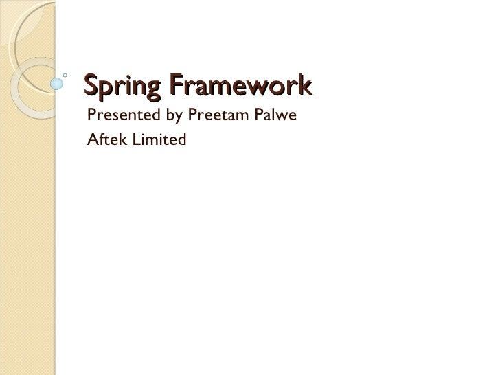 Spring Framework Presented by Preetam Palwe Aftek Limited