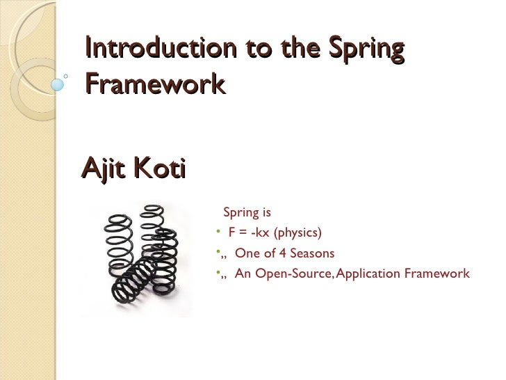 "Introduction to the SpringFrameworkAjit Koti             Spring is            • F = -kx (physics)            •"" One of 4 S..."