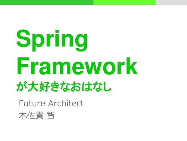 Spring Framework が大好きなおはなし Future Architect 木佐貫 智