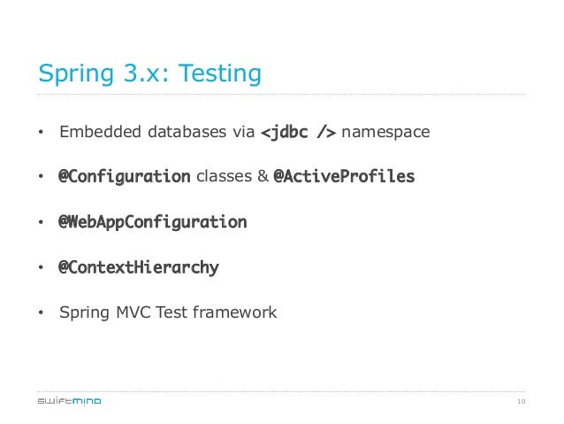 Spring 3.x: Testing • Embedded databases via <jdbc /> namespace • @Configuration classes & @ActiveProfiles • @WebAppCo...