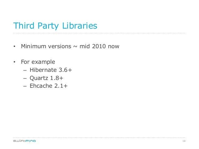 Third Party Libraries • Minimum versions ~ mid 2010 now • For example – Hibernate 3.6+ – Quartz 1.8+ – Ehcache 2.1+  ...