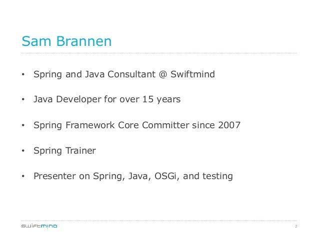 Sam Brannen • Spring and Java Consultant @ Swiftmind • Java Developer for over 15 years • Spring Framework Core Committ...
