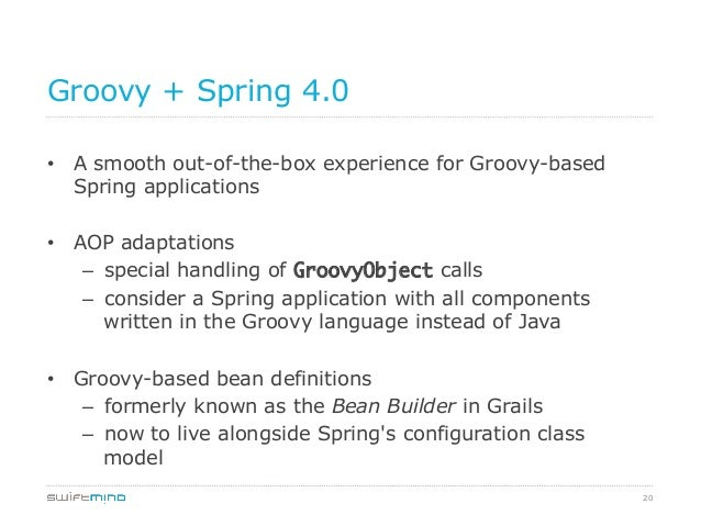 Groovy + Spring 4.0 • A smooth out-of-the-box experience for Groovy-based Spring applications • AOP adaptations – speci...