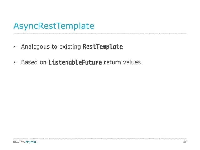 AsyncRestTemplate • Analogous to existing RestTemplate • Based on ListenableFuture return values  28