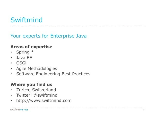 Swiftmind Your experts for Enterprise Java Areas of expertise • Spring * • Java EE • OSGi • Agile Methodologies • Sof...