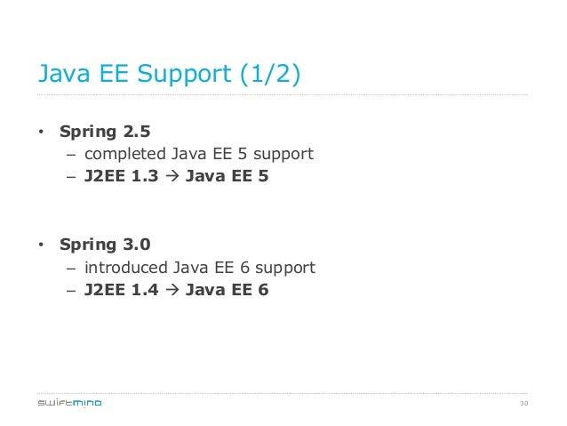 Java EE Support (1/2) • Spring 2.5 – completed Java EE 5 support – J2EE 1.3 à Java EE 5  • Spring 3.0 – introduced J...