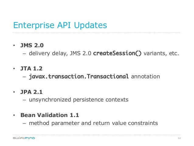 Enterprise API Updates • JMS 2.0 – delivery delay, JMS 2.0 createSession() variants, etc. • JTA 1.2 – javax.transactio...