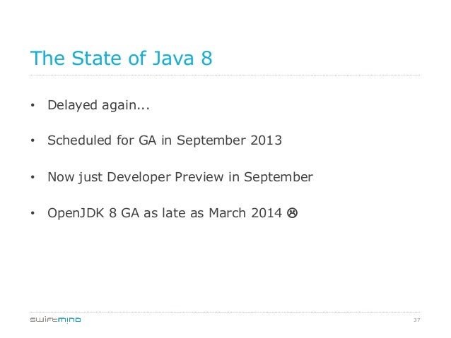 The State of Java 8 • Delayed again... • Scheduled for GA in September 2013 • Now just Developer Preview in September •...