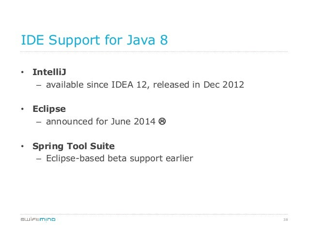 IDE Support for Java 8 • IntelliJ – available since IDEA 12, released in Dec 2012 • Eclipse – announced for June 2014 ...
