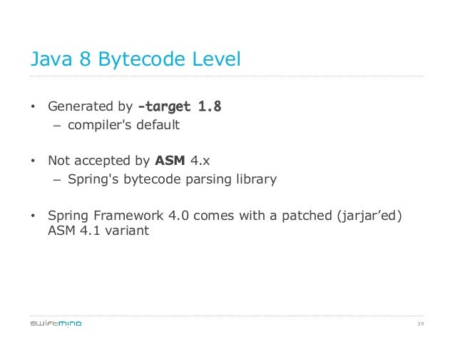 Java 8 Bytecode Level • Generated by -target 1.8 – compiler's default • Not accepted by ASM 4.x – Spring's bytecode p...