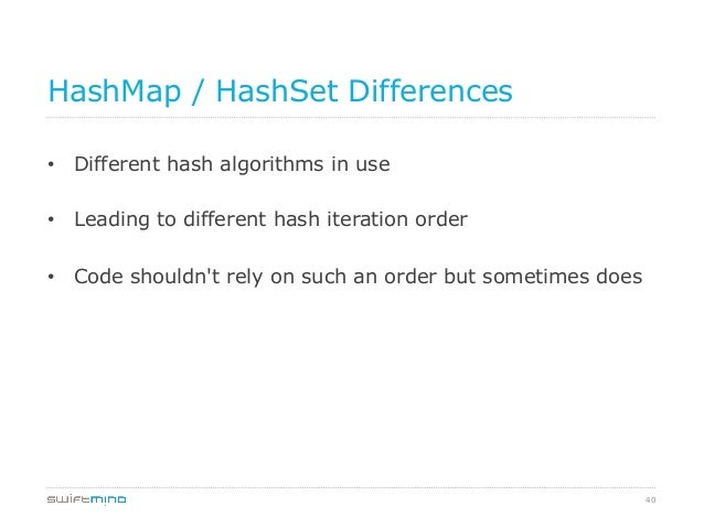 HashMap / HashSet Differences • Different hash algorithms in use • Leading to different hash iteration order • Code sho...