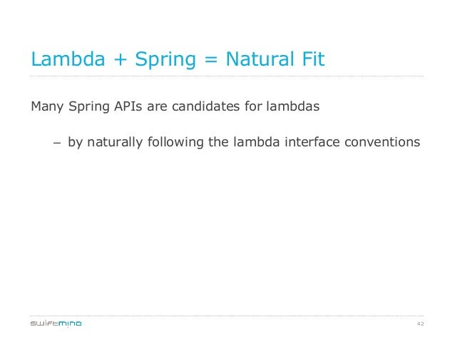 Lambda + Spring = Natural Fit Many Spring APIs are candidates for lambdas – by naturally following the lambda interface c...