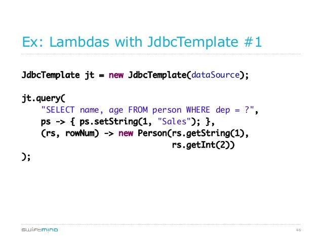 """Ex: Lambdas with JdbcTemplate #1 JdbcTemplate jt = new JdbcTemplate(dataSource); jt.query( """"SELECT name, age FROM person..."""