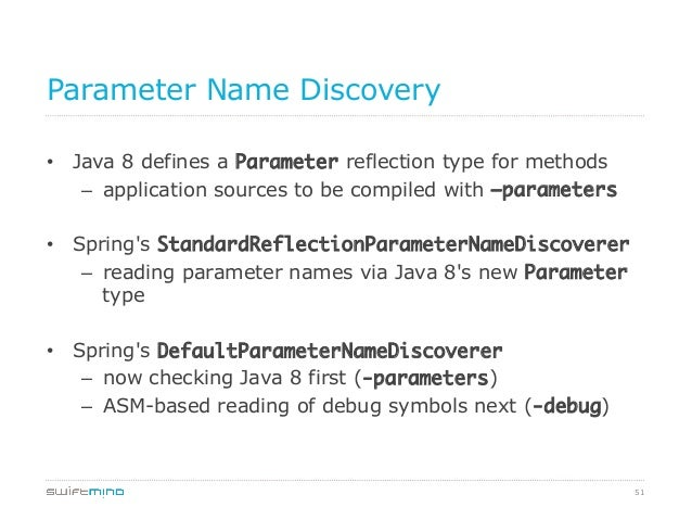 Parameter Name Discovery • Java 8 defines a Parameter reflection type for methods – application sources to be compiled w...