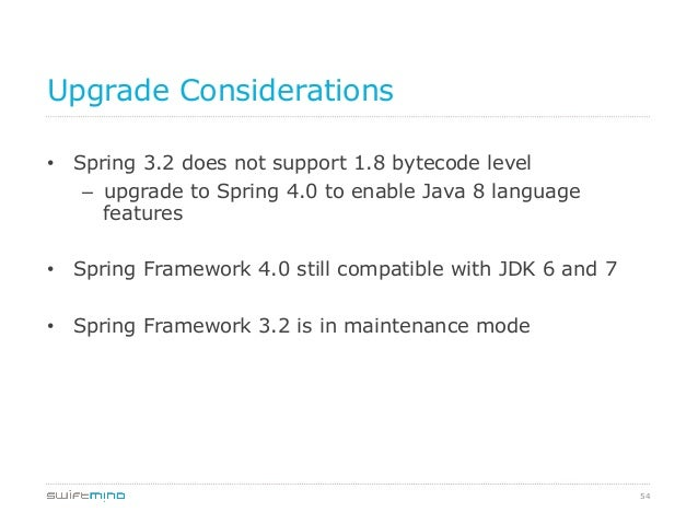 Upgrade Considerations • Spring 3.2 does not support 1.8 bytecode level – upgrade to Spring 4.0 to enable Java 8 languag...