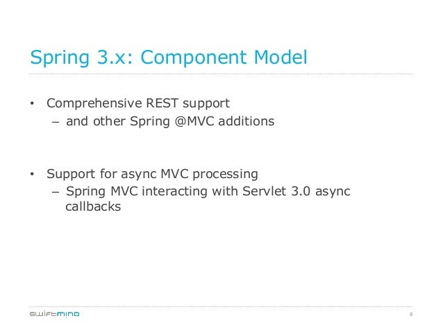 Spring 3.x: Component Model • Comprehensive REST support – and other Spring @MVC additions  • Support for async MVC pro...