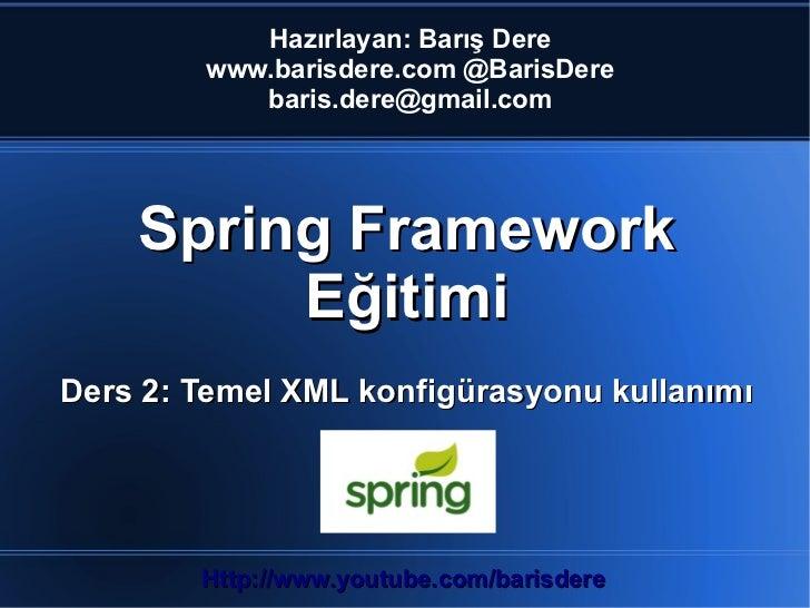 Hazırlayan: Barış Dere        www.barisdere.com @BarisDere           baris.dere@gmail.com    Spring Framework         Eğit...
