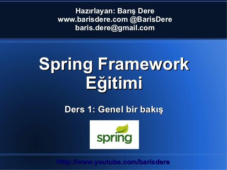 Hazırlayan: Barış Dere  www.barisdere.com @BarisDere     baris.dere@gmail.comSpring Framework     Eğitimi   Ders 1: Genel ...