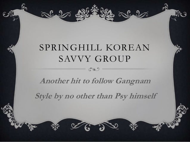 SPRINGHILL KOREAN    SAVVY GROUP Another hit to follow GangnamStyle by no other than Psy himself