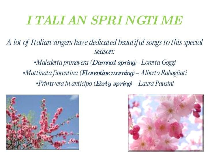 ITALIAN SPRINGTIME <ul><li>A lot of Italian singers have dedicated beautiful songs to this special season: </li></ul><ul><...