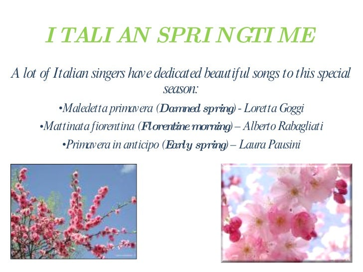 ITALIAN SPRINGTIME <ul><li>A lot of Italian singers have dedicated beautiful songs to this special season: </li></ul><ul><...