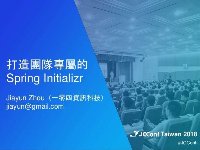 打造團隊專屬的 Spring Initializr Jiayun Zhou(一零四資訊科技) jiayun@gmail.com Taiwan 2018 #JCConf