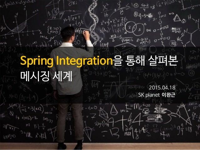 Spring Integration을 통해 살펴본  메시징 세계 2015.04.18   SK planet 이완근