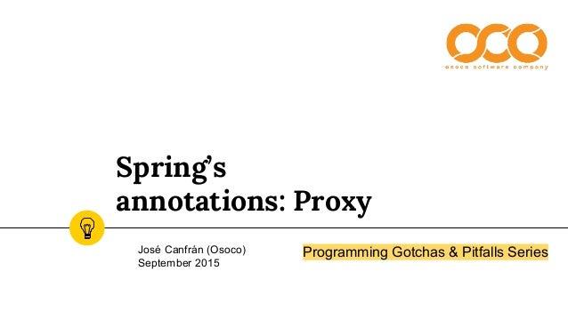 Spring's annotations: Proxy José Canfrán (Osoco) September 2015 Programming Gotchas & Pitfalls Series