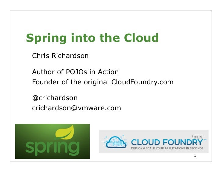 Spring into the CloudChris RichardsonAuthor of POJOs in ActionFounder of the original CloudFoundry.com@crichardsoncrichard...